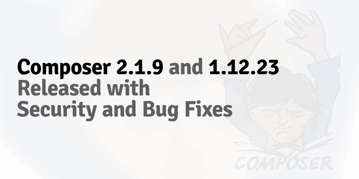 Composer 2.1.9 and 1.12.23 released with security and bug fixes